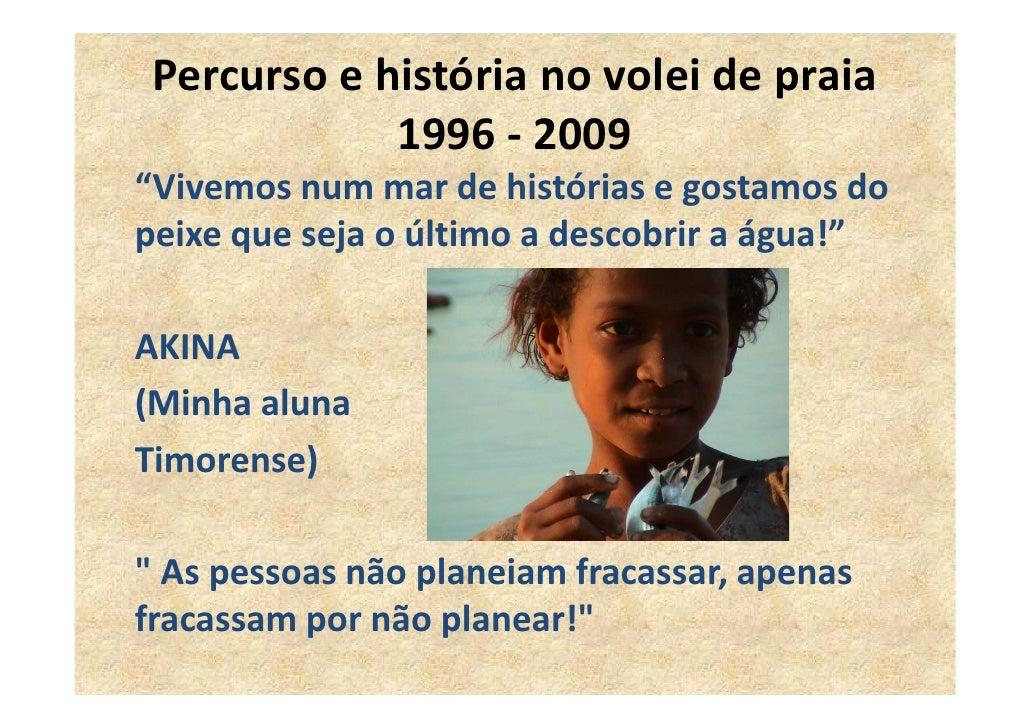 """Percurso e história no volei de praia              1996 - 2009 """"Vivemos num mar de histórias e gostamos do peixe que seja ..."""