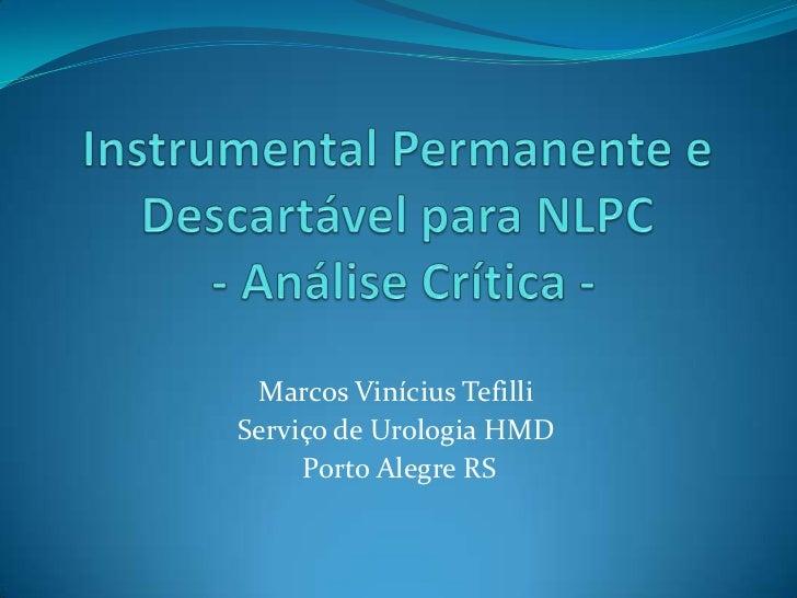 Instrumental Permanente e Descartável para NLPC - Análise Crítica - <br />Marcos Vinícius Tefilli<br />Serviço de Urologia...