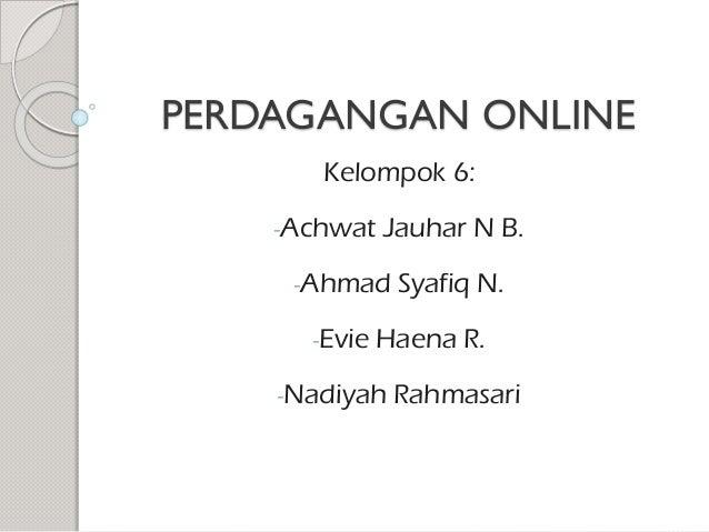 PERDAGANGAN ONLINE Kelompok 6: -Achwat  Jauhar N B.  -Ahmad -Evie  Syafiq N.  Haena R.  -Nadiyah  Rahmasari