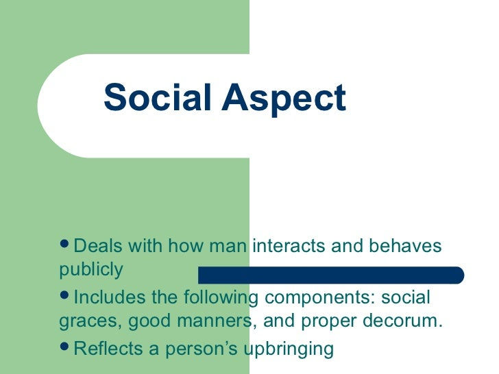Social AspectDeals   with how man interacts and behavespubliclyIncludes the following components: socialgraces, good man...