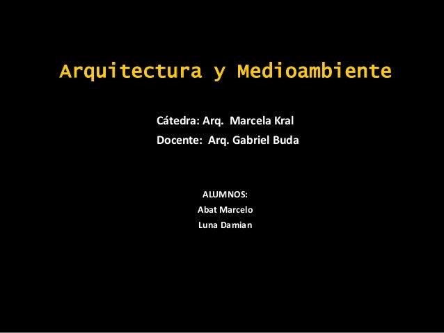 Arquitectura y MedioambienteCátedra: Arq. Marcela KralDocente: Arq. Gabriel BudaALUMNOS:Abat MarceloLuna Damian