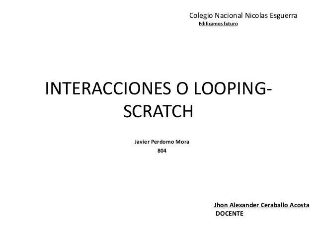 INTERACCIONES O LOOPING- SCRATCH Javier Perdomo Mora 804 Jhon Alexander Ceraballo Acosta DOCENTE Colegio Nacional Nicolas ...