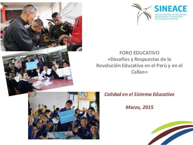 FORO EDUCATIVO «Desafíos y Respuestas de la Revolución Educativa en el Perú y en el Callao» Calidad en el Sistema Educativ...