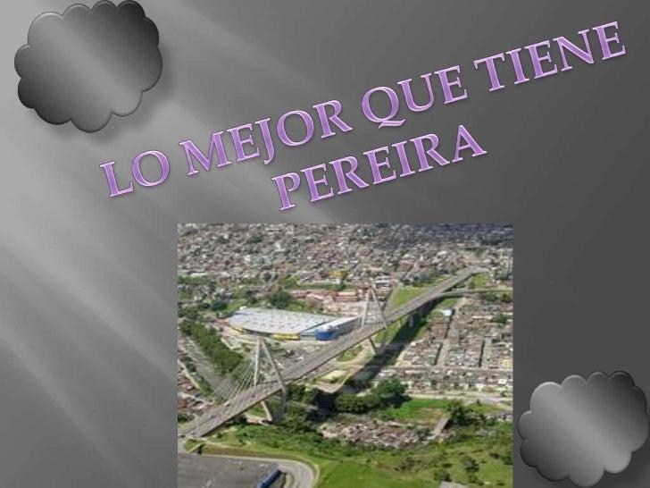 LO MEJOR QUE TIENE<br />PEREIRA<br />