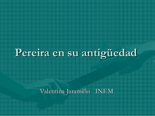 Pereira en su antigüedad    Valentina Jaramillo INEM
