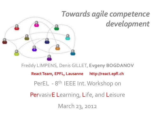 Towards agile competence development Freddy LIMPENS, Denis GILLET, Evgeny BOGDANOV ReactTeam, EPFL, Lausanne http://react....