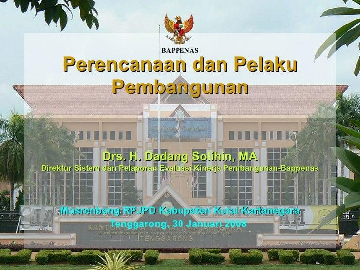 Musrenbang RPJPD Kabupaten Kutai Kartanegara Tenggarong, 30 Januari 2008   Perencanaan dan Pelaku Pembangunan Drs.  H.  Da...
