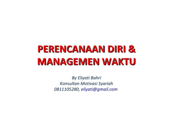 PERENCANAAN DIRI & MANAGEMEN WAKTU By Eliyati Bahri Konsultan Motivasi Syariah 0811105280,  [email_address]