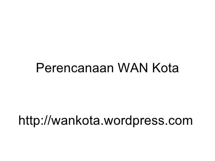 Perencanaan WAN Kota http://wankota.wordpress.com