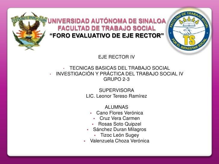 """UNIVERSIDAD AUTÓNOMA DE SINALOAFACULTAD DE TRABAJO SOCIAL""""FORO EVALUATIVO DE EJE RECTOR""""<br />EJE RECTOR IV<br /><ul><li>T..."""