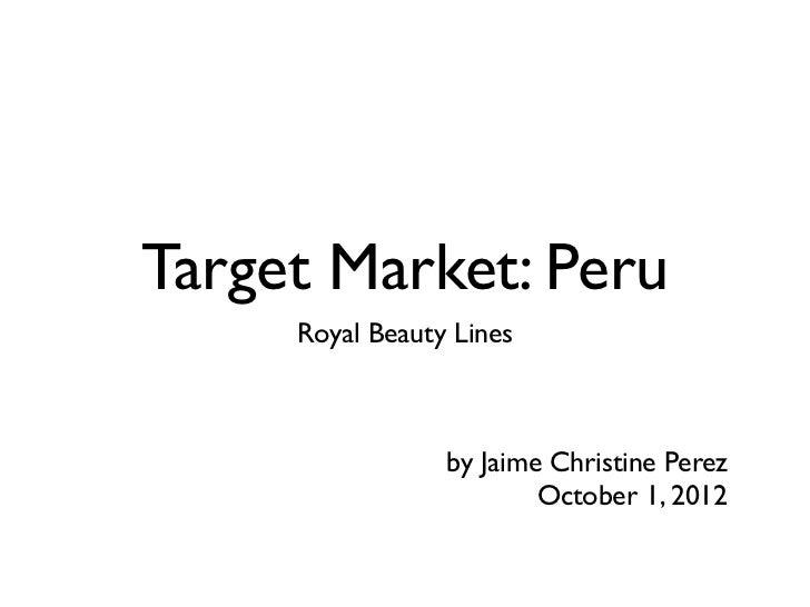 Target Market: Peru     Royal Beauty Lines                 by Jaime Christine Perez                         October 1, 2012