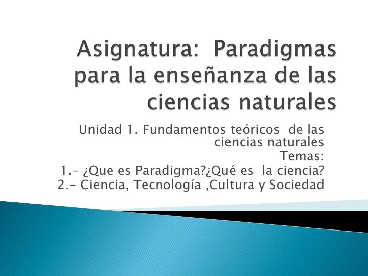 Asignatura:  Paradigmas para la enseñanza de las ciencias naturales<br />Unidad 1. Fundamentos teóricos  de las ciencias n...