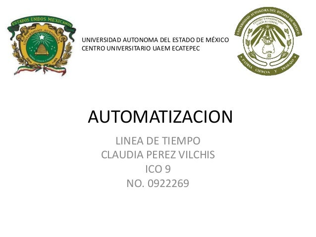 UNIVERSIDAD AUTONOMA DEL ESTADO DE MÉXICO CENTRO UNIVERSITARIO UAEM ECATEPEC  AUTOMATIZACION LINEA DE TIEMPO CLAUDIA PEREZ...