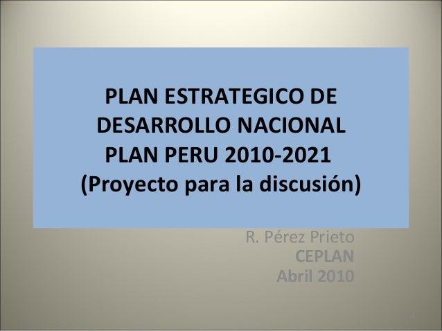 PLAN ESTRATEGICO DEDESARROLLO NACIONALPLAN PERU 2010-2021(Proyecto para la discusión)R. Pérez PrietoCEPLANAbril 20101