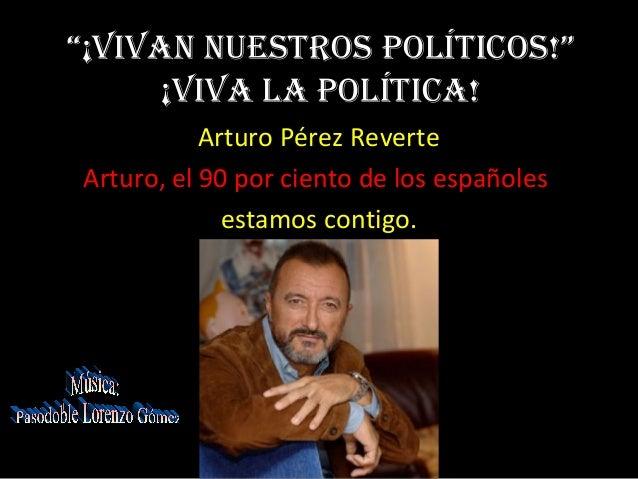 """""""¡ViVan nuestros políticos!""""      ¡ViVa la política!           Arturo Pérez ReverteArturo, el 90 por ciento de los español..."""
