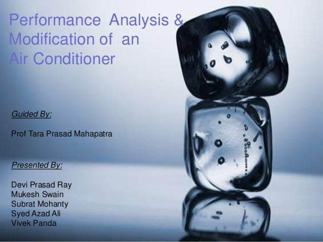 Performance Analysis & Modification of an Air Conditioner Presented By: Devi Prasad Ray Mukesh Swain Subrat Mohanty Syed A...