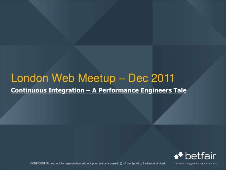 London Web Meetup – Dec 2011Continuous Integration – A Performance Engineers Tale     CONFIDENTIAL and not for reproductio...