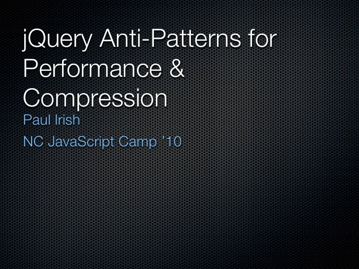 jQuery Anti-Patterns forPerformance &CompressionPaul IrishNC JavaScript Camp '10