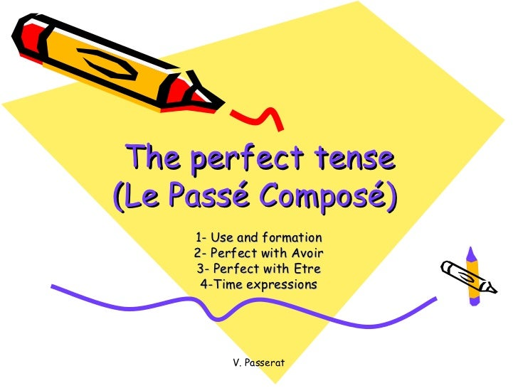 The perfect tense(Le Passé Composé)     1- Use and formation     2- Perfect with Avoir     3- Perfect with Etre      4-Tim...