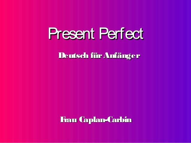 Present Perfect Deutsch für Anfänger  F rau Caplan-Carbin
