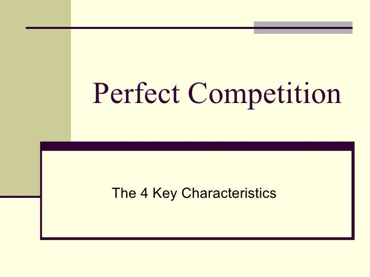 characteristics of perfect competition essays In order to evaluate whether perfect competition is a it has various characteristics oligopoly, and monopolistic competition perfect competition has.