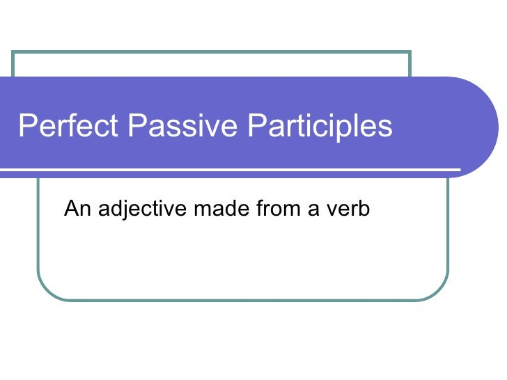 Perfect Passive Participles An adjective made from a verb