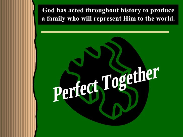God has acted throughout history to produce a family who will represent Him to the world. Perfect Together