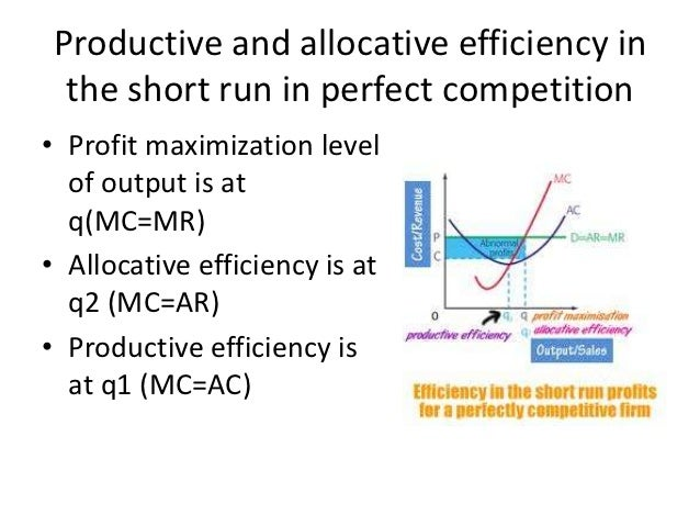 allocative efficiency Given the existence of perfect competition, allocative efficiency would  automatically occur where price equals marginal cost in all markets, assuming  that neither.