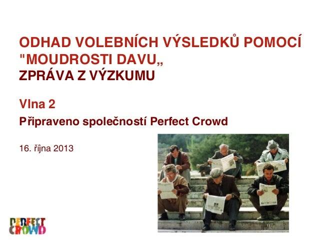 """ODHAD VOLEBNÍCH VÝSLEDKŮ POMOCÍ """"MOUDROSTI DAVU"""" ZPRÁVA Z VÝZKUMU Vlna 2 Připraveno společností Perfect Crowd 16. října 20..."""