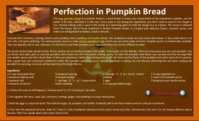 Perfection in Pumpkin Bread This easy gourmet recipe for pumpkin bread is a quick bread. It means you simply blend all the...