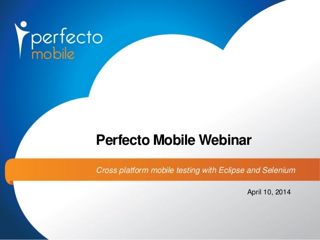 Perfecto Mobile Webinar Cross platform mobile testing with Eclipse and Selenium April 10, 2014