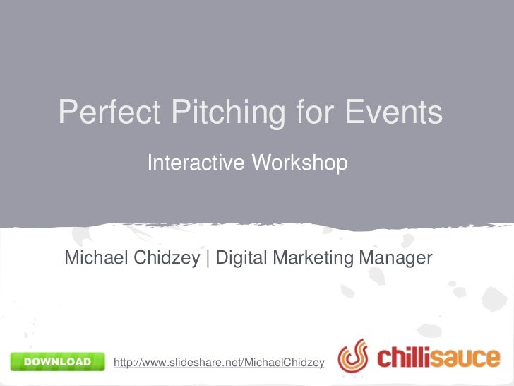 Perfect Pitching for Events           Interactive WorkshopMichael Chidzey | Digital Marketing Manager     http://www.slide...