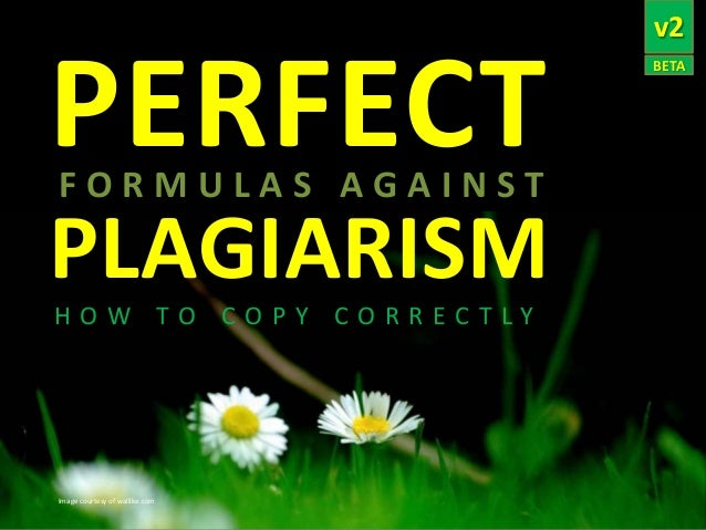 PERFECT FORMULAS AGAINST  PLAGIARISM HOW TO COPY CORRECTLY  Image courtesy of wallike.com  v2 BETA