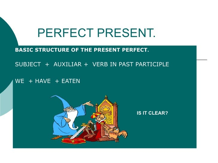 PERFECT PRESENT. BASIC STRUCTURE OF THE PRESENT PERFECT . SUBJECT  +  AUXILIAR +  VERB IN PAST PARTICIPLE WE  + HAVE  + EA...