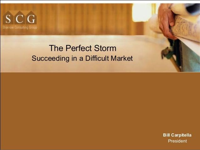 The Perfect Storm Succeeding in a Difficult Market Bill Carpitella President