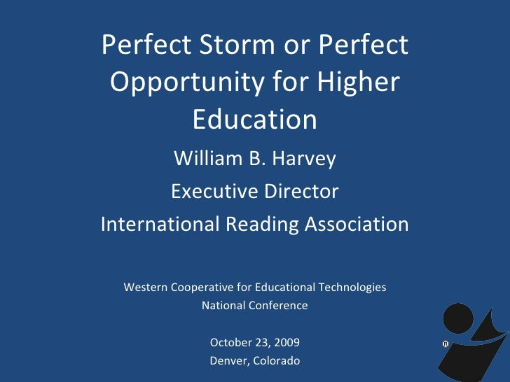 Perfect Storm or Perfect Opportunity for Higher Education William B. Harvey Executive Director International Reading Assoc...