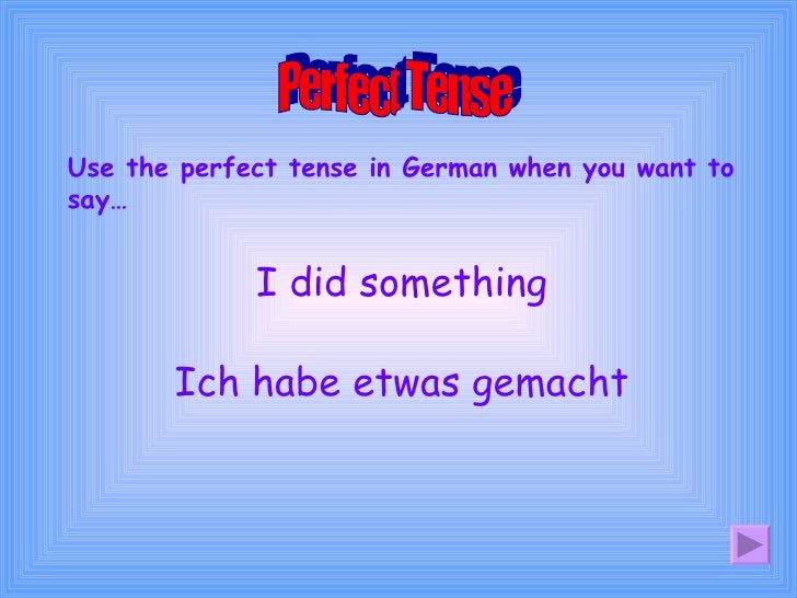 Use the perfect tense in German when you want to say… Perfect Tense I did something Ich habe etwas gemacht