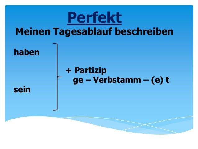 haben + Partizip ge – Verbstamm – (e) t sein Perfekt Meinen Tagesablauf beschreiben