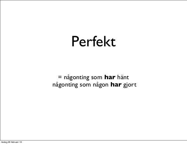 Perfekt                          = någonting som har hänt                        någonting som någon har gjorttisdag 26 fe...