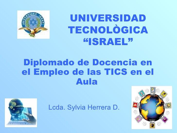 """UNIVERSIDAD TECNOLÒGICA """"ISRAEL"""" Diplomado de Docencia en el Empleo de las TICS en el Aula   Lcda. Sylvia Herrera D."""