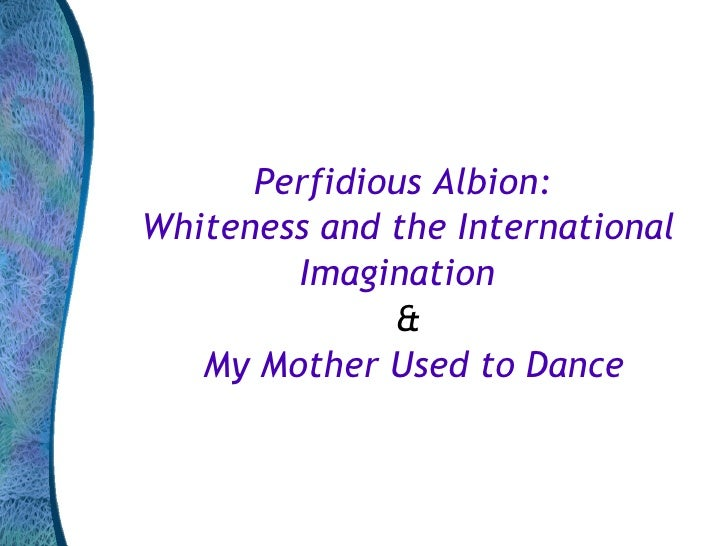Perfidious albion   whiteness and the international imagination and my mother used to dance