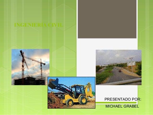 INGENIERÍA CIVIL                   PRESENTADO POR:                   MICHAEL GRABEL