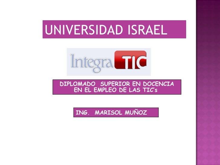 ING. .  MARISOL   MUÑOZ   DIPLOMADO  SUPERIOR EN DOCENCIA EN EL EMPLEO DE LAS TIC's  UNIVERSIDAD ISRAEL