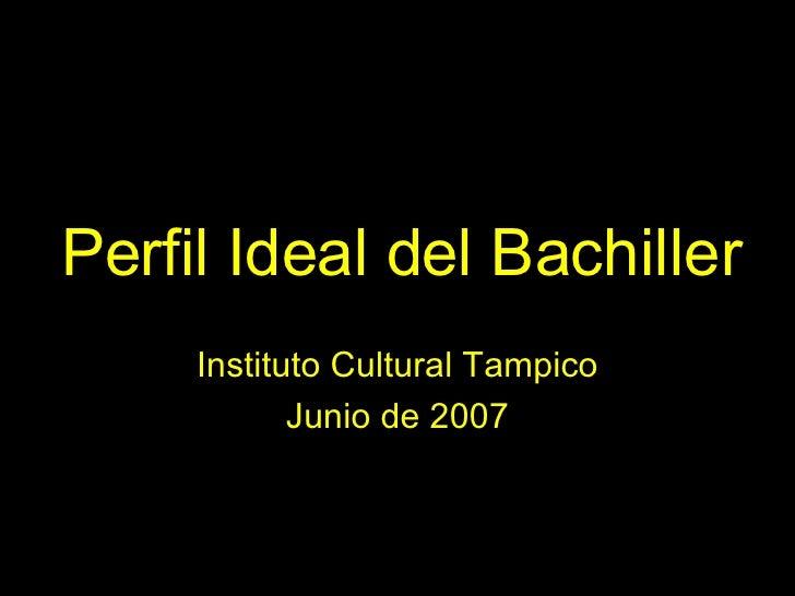 Perfil Ideal del Bachiller Instituto Cultural Tampico Junio de 2007