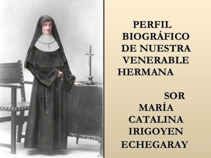 <ul><li>PERFIL BIOGRÁFICO DE NUESTRA VENERABLE HERMANA  SOR MARÍA CATALINA IRIGOYEN ECHEGARAY   </li></ul>