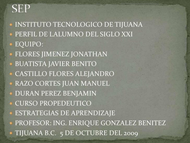 SEP<br />INSTITUTO TECNOLOGICO DE TIJUANA <br />PERFIL DE LALUMNO DEL SIGLO XXI<br />EQUIPO: <br />FLORES JIMENEZ JONATHAN...