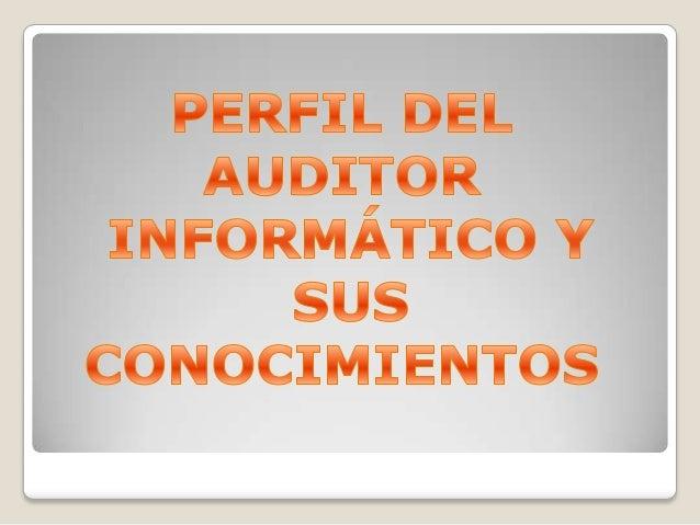 PERFIL DEL AUDITOR INFORMÁTICO El auditor operativo necesita un buen conocimiento general de la tecnología de información ...