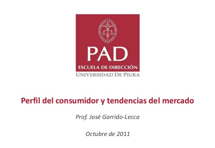 Perfil del consumidor y tendencias del mercado              Prof. José Garrido-Lecca                 Octubre de 2011