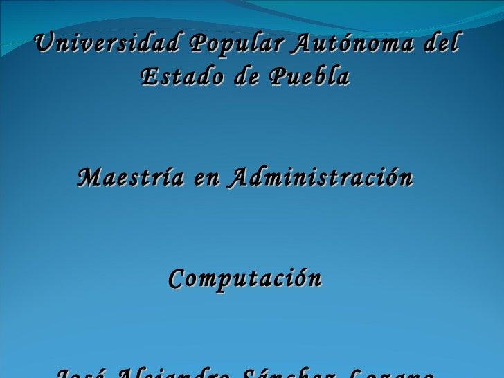 Universidad Popular Autónoma del Estado de Puebla Maestría en Administración Computación José Alejandro Sánchez Lozano