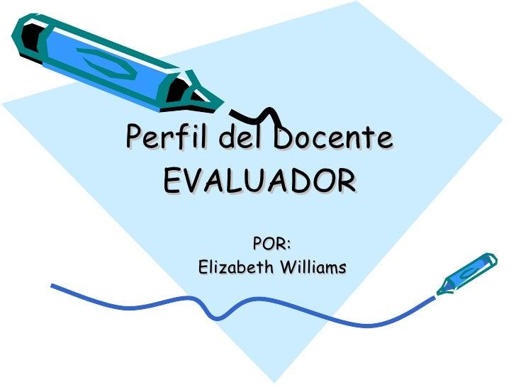 Perfil del Docente EVALUADOR POR: Elizabeth Williams